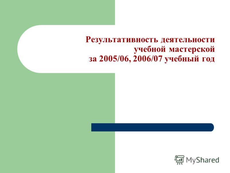Результативность деятельности учебной мастерской за 2005/06, 2006/07 учебный год