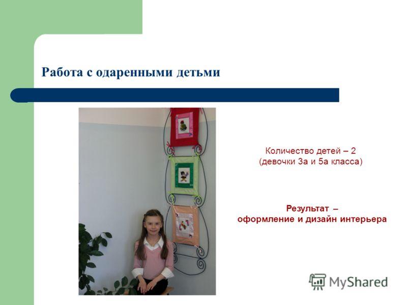 Работа с одаренными детьми Количество детей – 2 (девочки 3а и 5а класса) Результат – оформление и дизайн интерьера