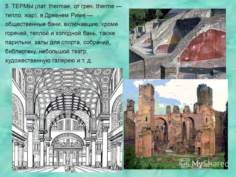 5. ТЕРМЫ (лат. thermae, от греч. therme тепло, жар), в Древнем Риме общественные бани, включавшие, кроме горячей, теплой и холодной бань, также парильни, залы для спорта, собраний, библиотеку, небольшой театр, художественную галерею и т. д.
