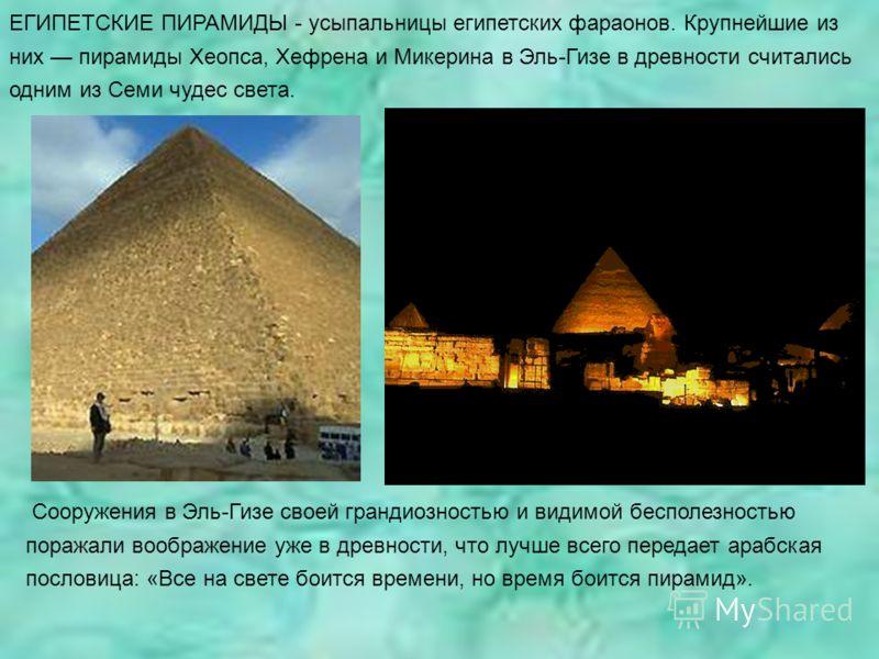 Сооружения в Эль-Гизе своей грандиозностью и видимой бесполезностью поражали воображение уже в древности, что лучше всего передает арабская пословица: «Все на свете боится времени, но время боится пирамид». ЕГИПЕТСКИЕ ПИРАМИДЫ - усыпальницы египетски
