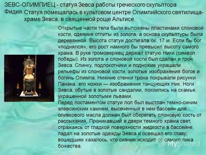 ЗЕВС-ОЛИМПИЕЦ - статуя Зевса работы греческого скульптора Фидия. Статуя помещалась в культовом центре Олимпийского святилища- храме Зевса, в священной роще Альтисе. Открытые части тела были выложены пластинами слоновой кости, одеяния отлиты из золота