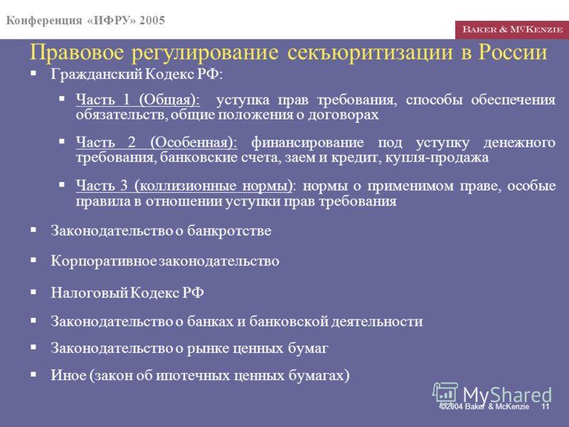 Конференция «ИФРУ» 2005 ©2004 Baker & McKenzie 11 Правовое регулирование секъюритизации в России Гражданский Кодекс РФ: Часть 1 (Общая): уступка прав требования, способы обеспечения обязательств, общие положения о договорах Часть 2 (Особенная): финан