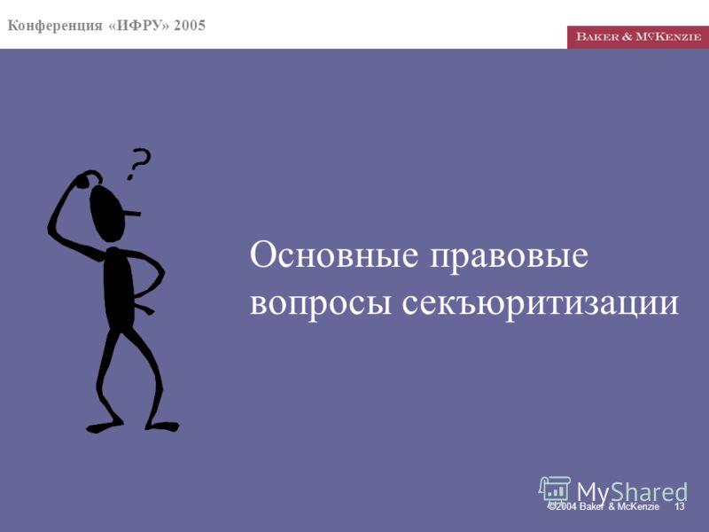 Конференция «ИФРУ» 2005 ©2004 Baker & McKenzie 13 Основные правовые вопросы секъюритизации