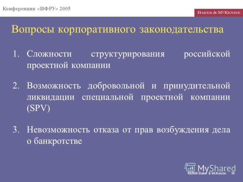 Конференция «ИФРУ» 2005 ©2004 Baker & McKenzie 18 Вопросы корпоративного законодательства 1.Сложности структурирования российской проектной компании 2.Возможность добровольной и принудительной ликвидации специальной проектной компании (SPV) 3.Невозмо