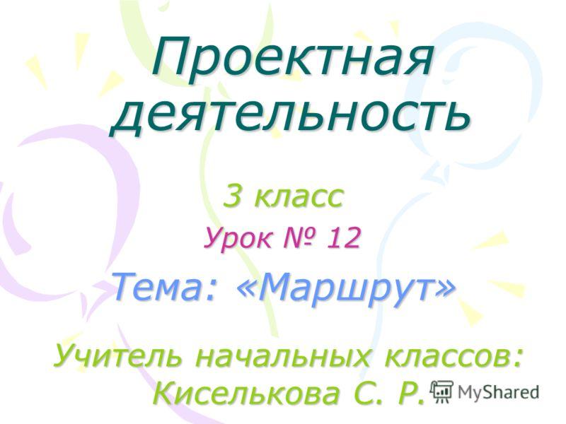 Проектная деятельность 3 класс Урок 12 Тема: «Маршрут» Учитель начальных классов: Киселькова С. Р. Тема: «Маршрут»