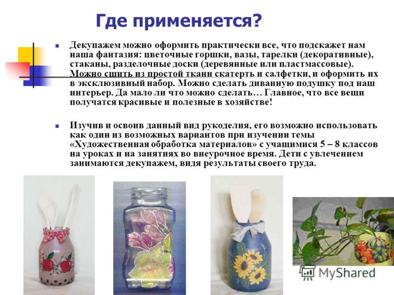 Где применяется? Декупажем можно оформить практически все, что подскажет нам наша фантазия: цветочные горшки, вазы, тарелки (декоративные), стаканы, разделочные доски (деревянные или пластмассовые). Можно сшить из простой ткани скатерть и салфетки, и
