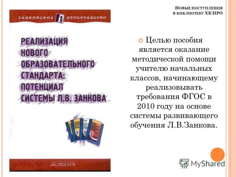 Н ОВЫЕ ПОСТУПЛЕНИЯ В БИБЛИОТЕКУ ХК ИРО Целью пособия является оказание методической помощи учителю начальных классов, начинающему реализовывать требования ФГОС в 2010 году на основе системы развивающего обучения Л.В.Занкова.