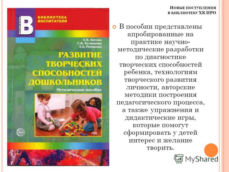 Н ОВЫЕ ПОСТУПЛЕНИЯ В БИБЛИОТЕКУ ХК ИРО В пособии представлены апробированные на практике научно- методические разработки по диагностике творческих способностей ребенка, технологиям творческого развития личности, авторские методики построения педагоги