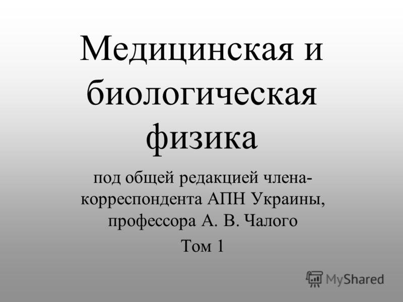 Медицинская и биологическая физика под общей редакцией члена- корреспондента АПН Украины, профессора А. В. Чалого Том 1