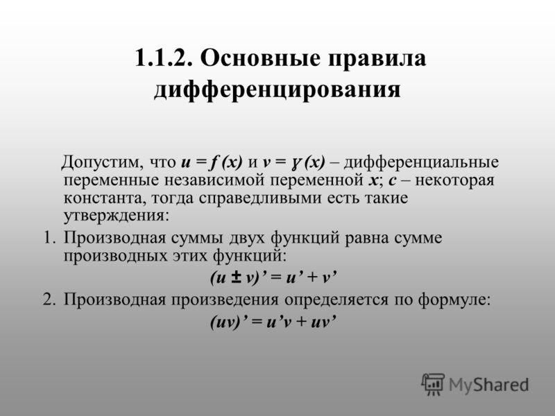1.1.2. Основные правила дифференцирования Допустим, что u = f (x) и v = ɣ (x) – дифференциальные переменные независимой переменной х; с – некоторая константа, тогда справедливыми есть такие утверждения: 1.Производная суммы двух функций равна сумме пр