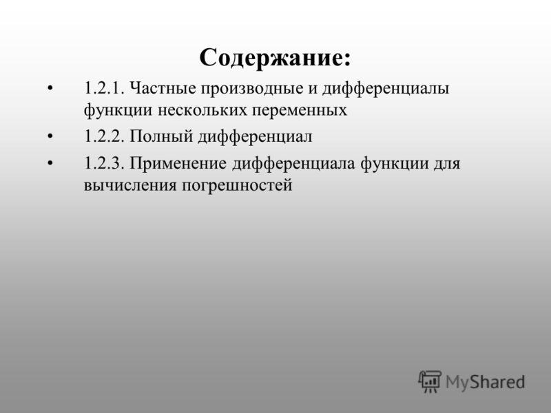Содержание: 1.2.1. Частные производные и дифференциалы функции нескольких переменных 1.2.2. Полный дифференциал 1.2.3. Применение дифференциала функции для вычисления погрешностей
