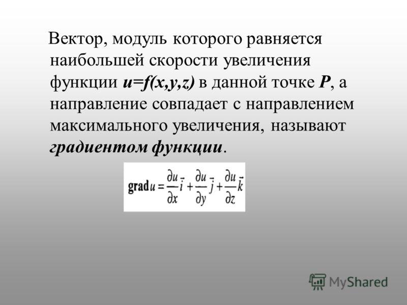 Вектор, модуль которого равняется наибольшей скорости увеличения функции u=f(x,y,z) в данной точке P, а направление совпадает с направлением максимального увеличения, называют градиентом функции.