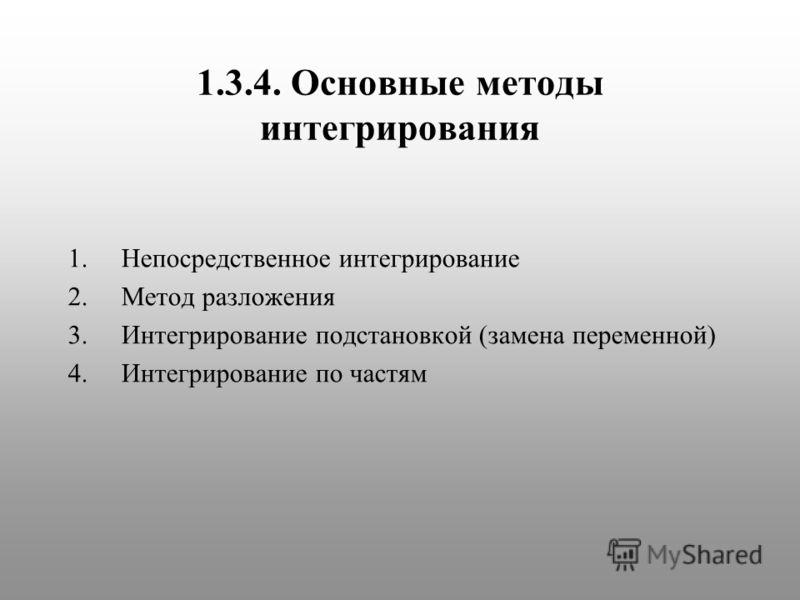 1.3.4. Основные методы интегрирования 1.Непосредственное интегрирование 2.Метод разложения 3.Интегрирование подстановкой (замена переменной) 4.Интегрирование по частям