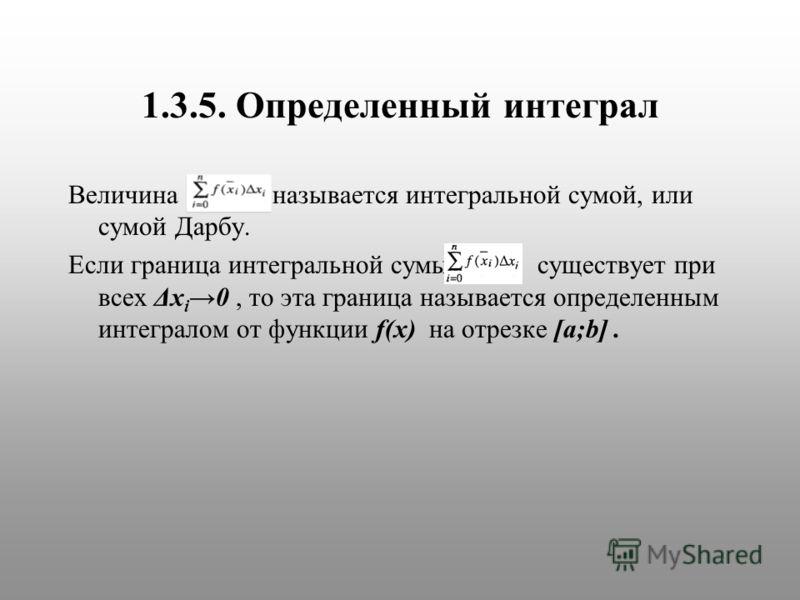 1.3.5. Определенный интеграл Величина называется интегральной сумой, или сумой Дарбу. Если граница интегральной сумы существует при всех Δx i 0, то эта граница называется определенным интегралом от функции f(x) на отрезке [a;b].
