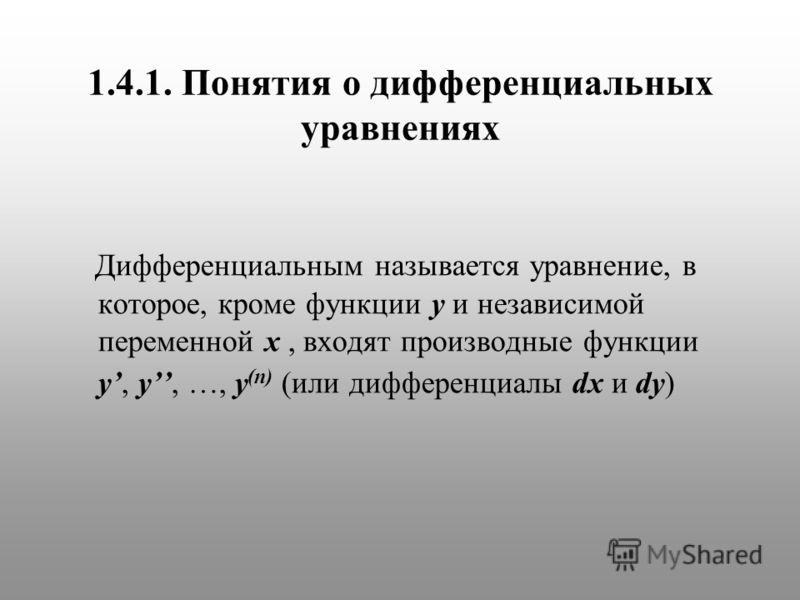 1.4.1. Понятия о дифференциальных уравнениях Дифференциальным называется уравнение, в которое, кроме функции y и независимой переменной x, входят производные функции y, y, …, y (n) (или дифференциалы dx и dy)