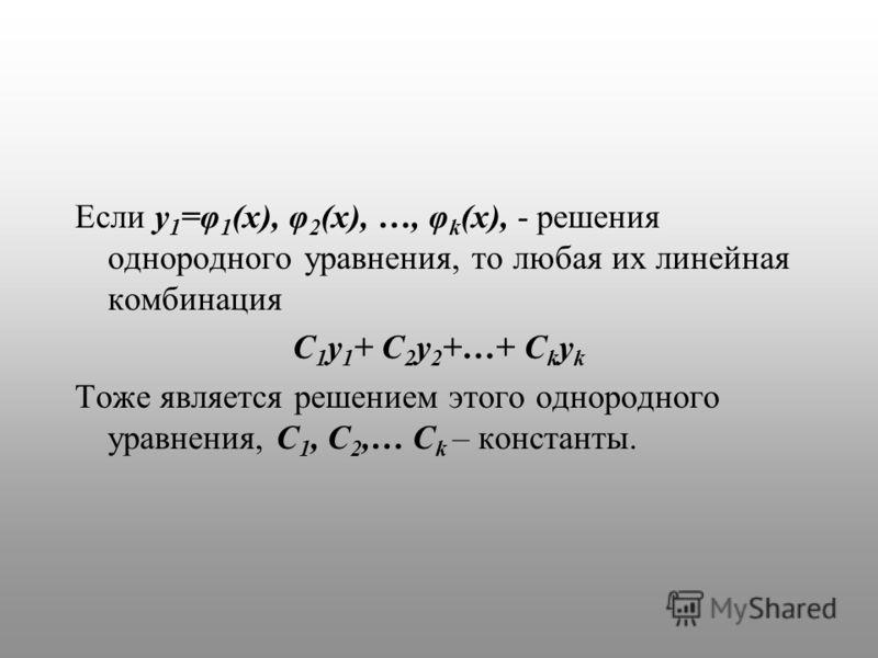Если y 1 =φ 1 (x), φ 2 (x), …, φ k (x), - решения однородного уравнения, то любая их линейная комбинация C 1 y 1 + C 2 y 2 +…+ C k y k Тоже является решением этого однородного уравнения, C 1, C 2,… C k – константы.
