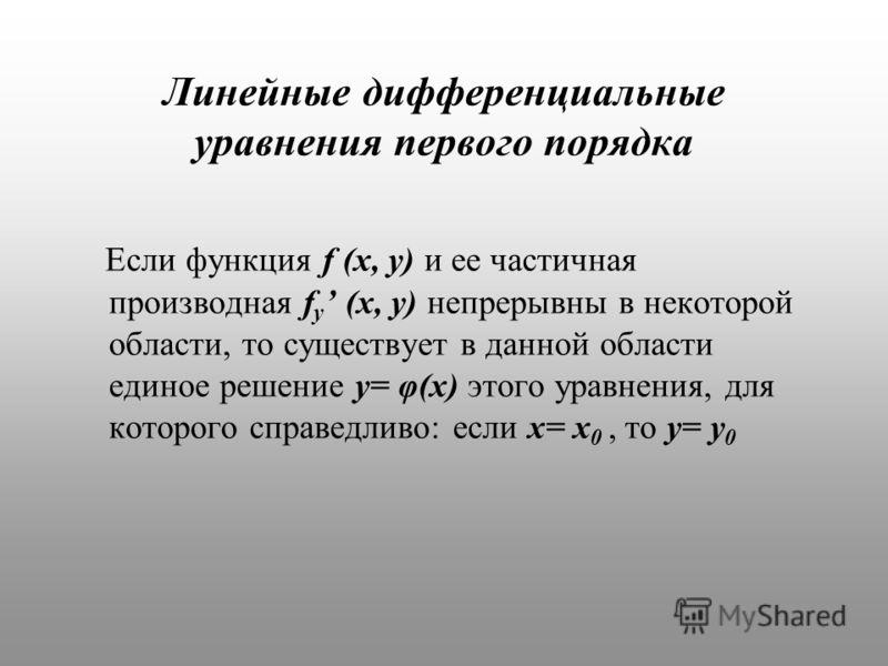 Линейные дифференциальные уравнения первого порядка Если функция f (x, y) и ее частичная производная f y (x, y) непрерывны в некоторой области, то существует в данной области единое решение y= φ(x) этого уравнения, для которого справедливо: если x= x