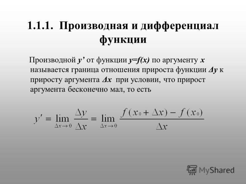 1.1.1. Производная и дифференциал функции Производной y от функции y=f(x) по аргументу x называется граница отношения прироста функции Δy к приросту аргумента Δx при условии, что прирост аргумента бесконечно мал, то есть