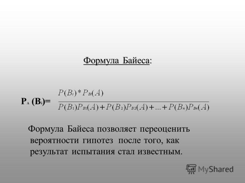 Формула Байеса: P A (B i )= Формула Байеса позволяет переоценить вероятности гипотез после того, как результат испытания стал известным.