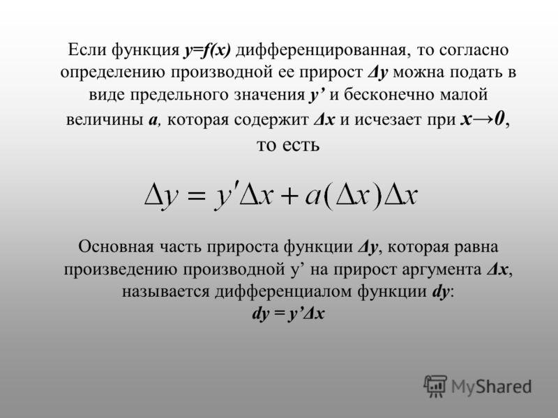 Если функция y=f(x) дифференцированная, то согласно определению производной ее прирост Δy можна подать в виде предельного значения y и бесконечно малой величины a, которая содержит Δx и исчезает при x0, то есть Основная часть прироста функции Δу, кот