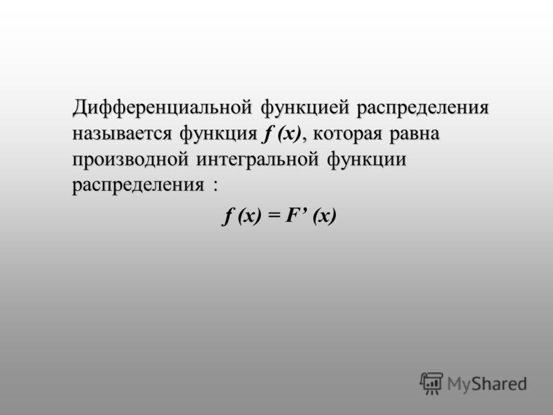 Дифференциальной функцией распределения называется функция, которая равна производной интегральной функции распределения : Дифференциальной функцией распределения называется функция f (x), которая равна производной интегральной функции распределения