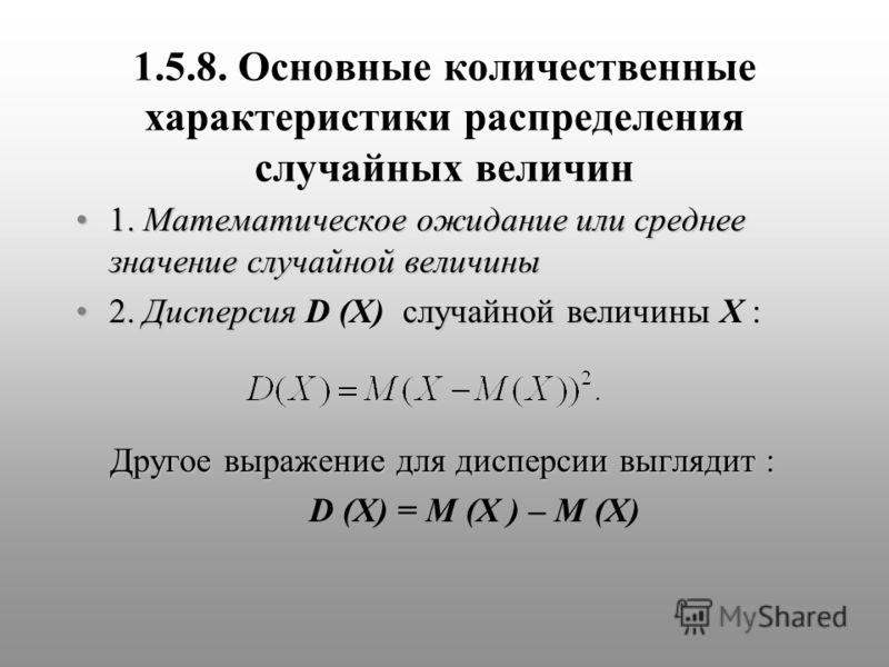 1.5.8. Основные количественные характеристики распределения случайных величин 1. Математическое ожидание или среднее значение случайной величины1. Математическое ожидание или среднее значение случайной величины 2. Дисперсия случайной величины :2. Дис