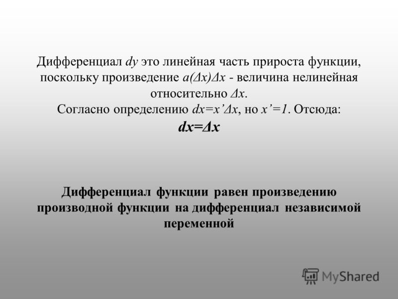 Дифференциал dy это линейная часть прироста функции, поскольку произведение a(Δx)Δx - величина нелинейная относительно Δx. Согласно определению dx=xΔx, но x=1. Отсюда: dx=Δx Дифференциал функции равен произведению производной функции на дифференциал