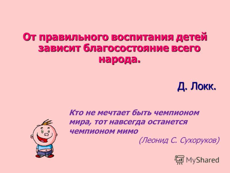 От правильного воспитания детей зависит благосостояние всего народа. Д. Локк. Кто не мечтает быть чемпионом мира, тот навсегда останется чемпионом мимо (Леонид С. Сухоруков)