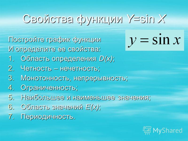 Свойства функции Y=sin X Постройте график функции И определите ее свойства: 1.Область определения D(x); 2.Четность – нечетность; 3.Монотонность, непрерывность; 4.Ограниченность; 5.Наибольшее и наименьшее значения; 6.Область значений E(x); 7.Периодичн