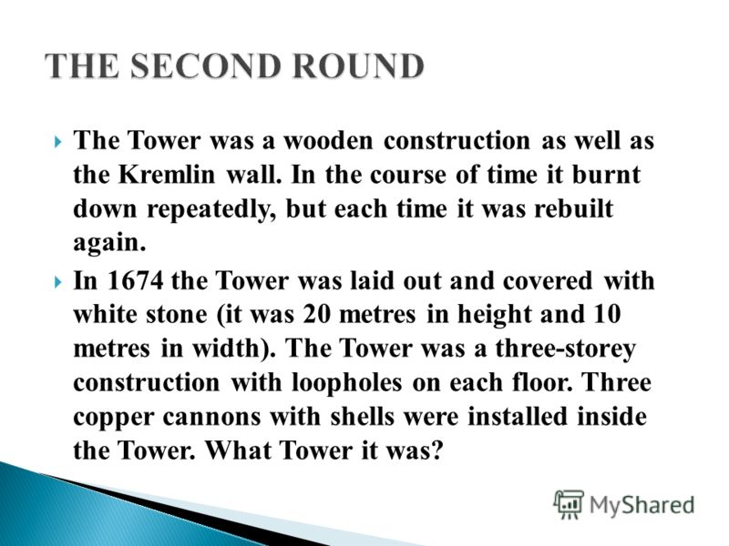 The Tower was a wooden construction as well as the Kremlin wall. In the course of time it burnt down repeatedly, but each time it was rebuilt again. In 1674 the Tower was laid out and covered with white stone (it was 20 metres in height and 10 metres