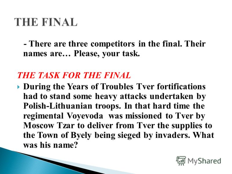 - There are three competitors in the final. Their names are… Please, your task. THE TASK FOR THE FINAL During the Years of Troubles Tver fortifications had to stand some heavy attacks undertaken by Polish-Lithuanian troops. In that hard time the regi
