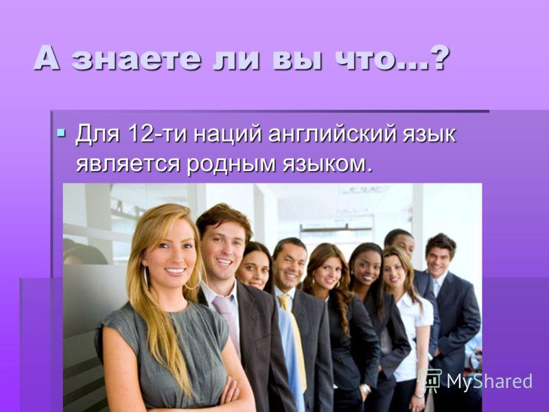 А знаете ли вы что…? Для 12-ти наций английский язык является родным языком. Для 12-ти наций английский язык является родным языком.