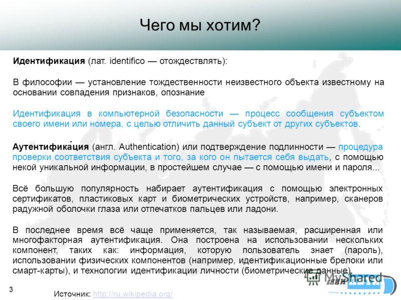 3 Чего мы хотим? Источник: http://ru.wikipedia.org/http://ru.wikipedia.org/ Аутентифика́ция (англ. Authentication) или подтверждение подлинности процедура проверки соответствия субъекта и того, за кого он пытается себя выдать, с помощью некой уникаль