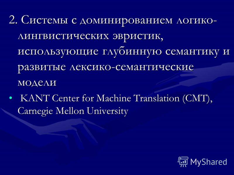2. Системы с доминированием логико- лингвистических эвристик, использующие глубинную семантику и развитые лексико-семантические модели KANT Center for Machine Translation (CMT), Carnegie Mellon University KANT Center for Machine Translation (CMT), Ca