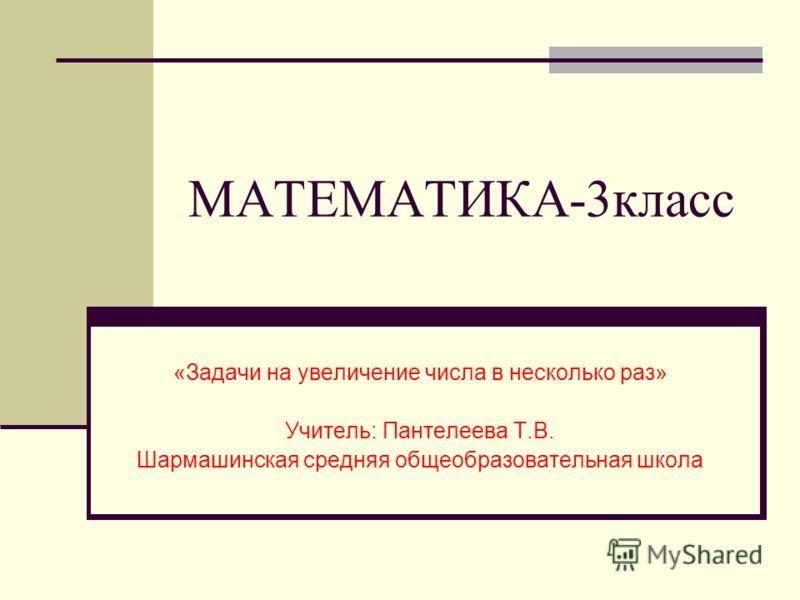 МАТЕМАТИКА-3класс «Задачи на увеличение числа в несколько раз» Учитель: Пантелеева Т.В. Шармашинская средняя общеобразовательная школа