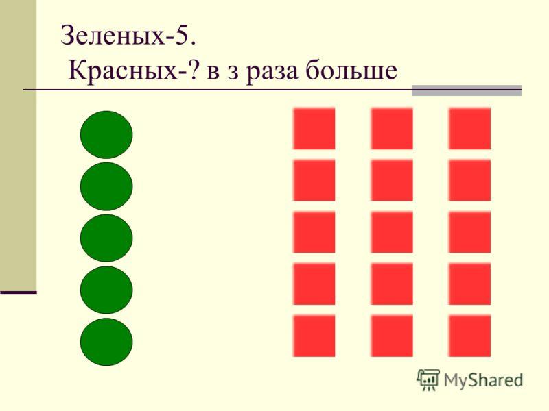 Зеленых-5. Красных-? в з раза больше