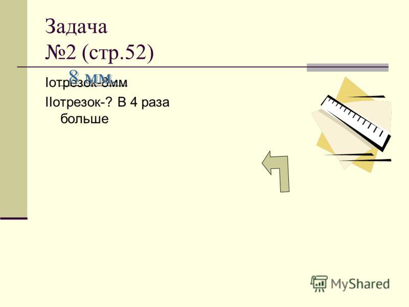 Задача 2 (стр.52) Iотрезок-8мм IIотрезок-? В 4 раза больше