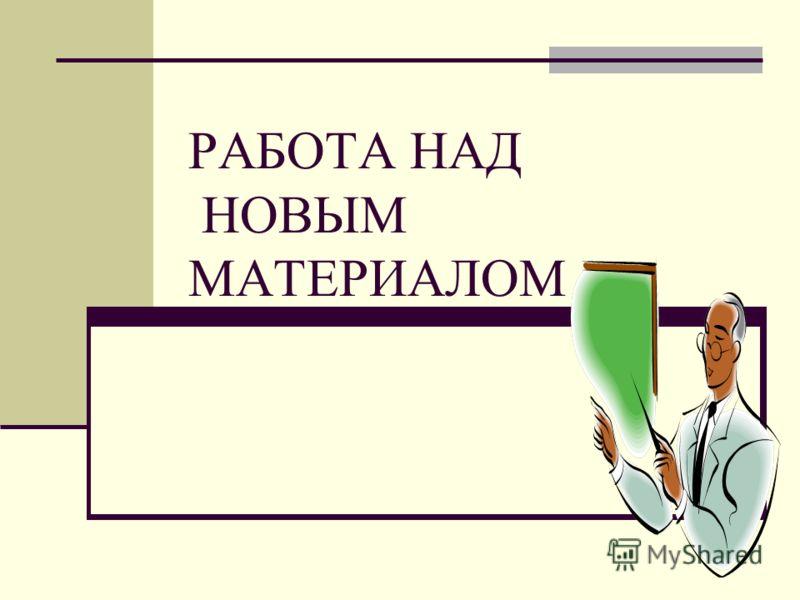 РАБОТА НАД НОВЫМ МАТЕРИАЛОМ