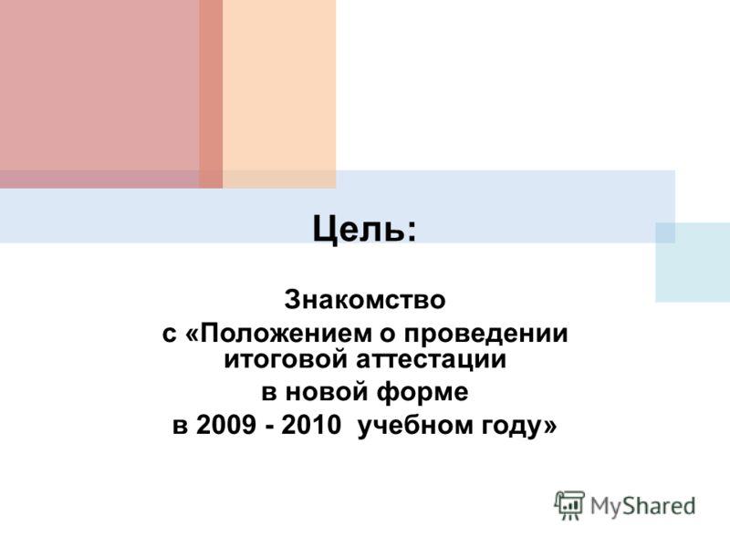 Цель: Знакомство с «Положением о проведении итоговой аттестации в новой форме в 2009 - 2010 учебном году»