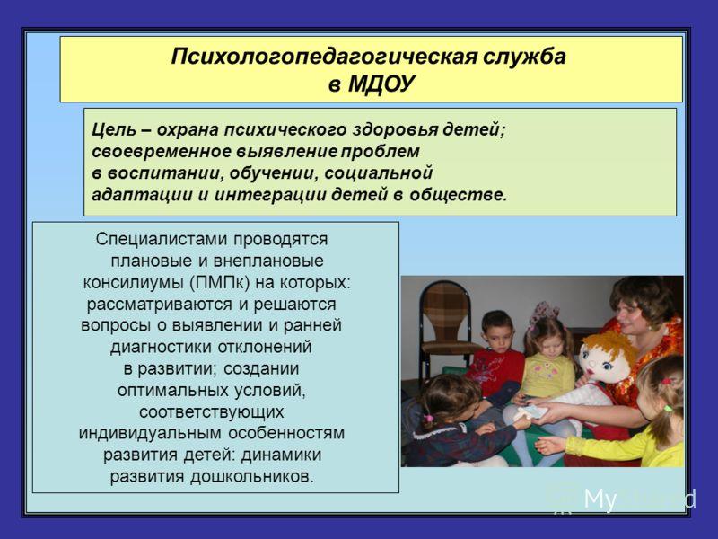 Психологопедагогическая служба в МДОУ Цель – охрана психического здоровья детей; своевременное выявление проблем в воспитании, обучении, социальной адаптации и интеграции детей в обществе. Специалистами проводятся плановые и внеплановые консилиумы (П
