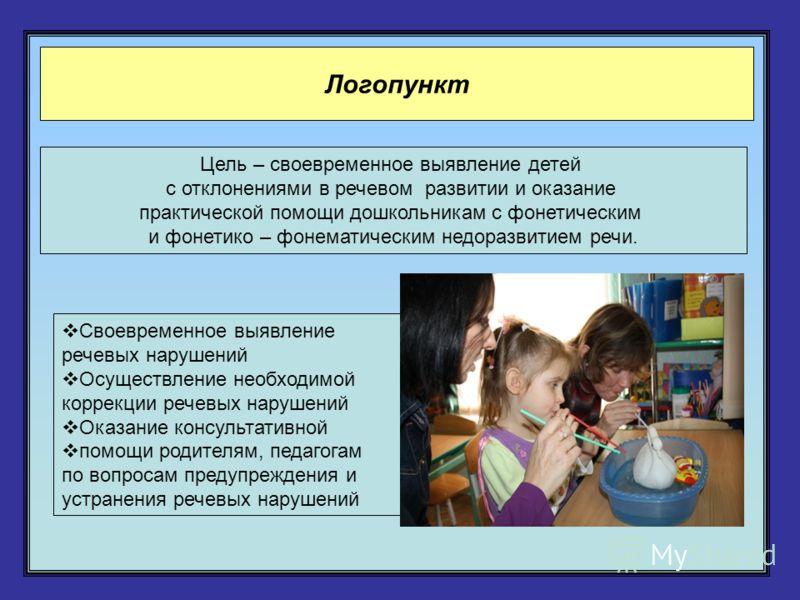 Логопункт Цель – своевременное выявление детей с отклонениями в речевом развитии и оказание практической помощи дошкольникам с фонетическим и фонетико – фонематическим недоразвитием речи. Своевременное выявление речевых нарушений Осуществление необхо