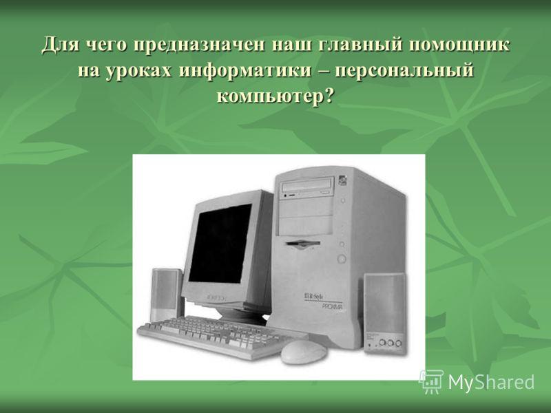 Для чего предназначен наш главный помощник на уроках информатики – персональный компьютер?