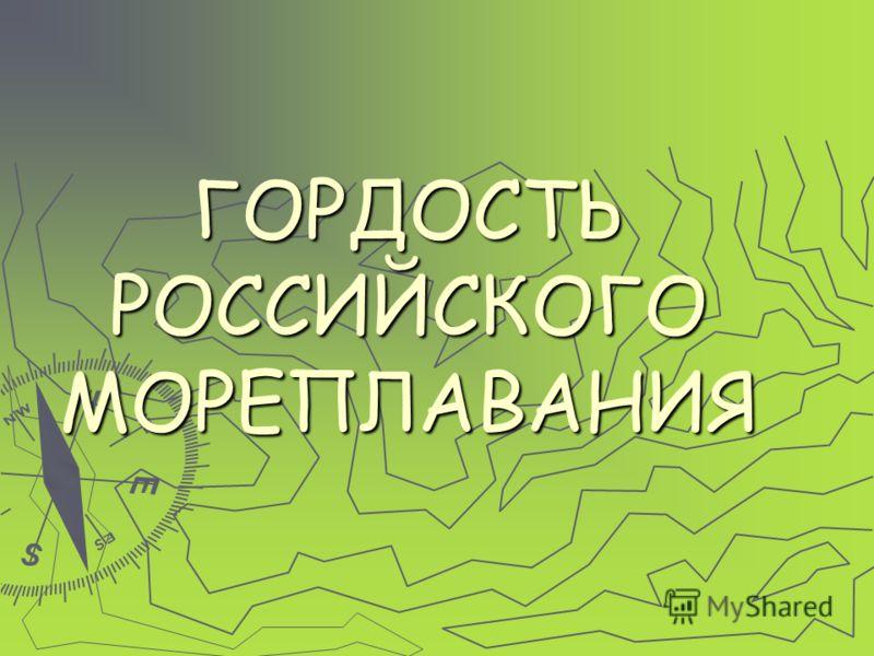 ГОРДОСТЬ РОССИЙСКОГО МОРЕПЛАВАНИЯ