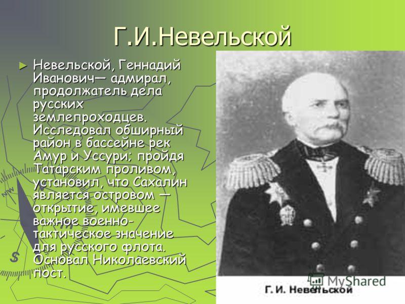 Г.И.Невельской Невельской, Геннадий Иванович адмирал, продолжатель дела русских землепроходцев. Исследовал обширный район в бассейне рек Амур и Уссури; пройдя Татарским проливом, установил, что Сахалин является островом открытие, имевшее важное военн