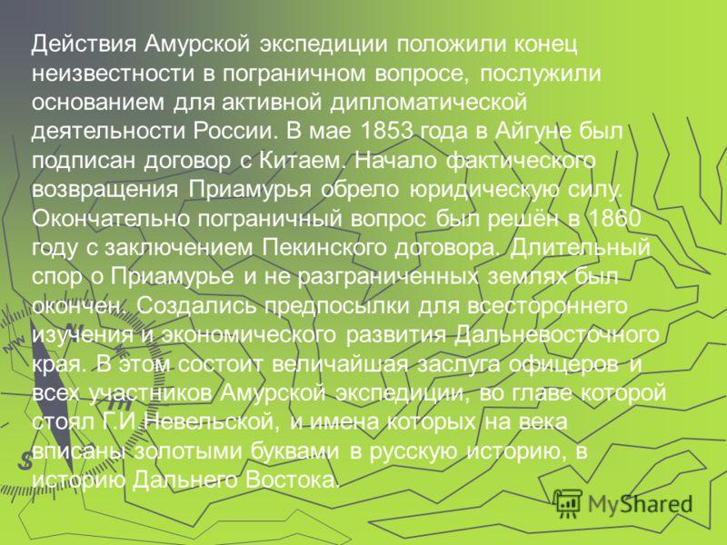 Действия Амурской экспедиции положили конец неизвестности в пограничном вопросе, послужили основанием для активной дипломатической деятельности России. В мае 1853 года в Айгуне был подписан договор с Китаем. Начало фактического возвращения Приамурья