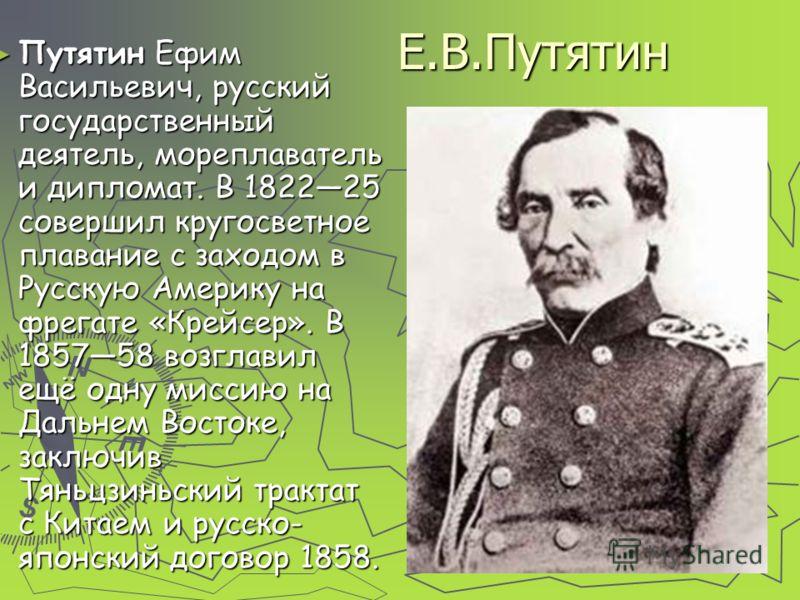 Е.В.Путятин Путятин Ефим Васильевич, русский государственный деятель, мореплаватель и дипломат. В 182225 совершил кругосветное плавание с заходом в Русскую Америку на фрегате «Крейсер». В 185758 возглавил ещё одну миссию на Дальнем Востоке, заключив