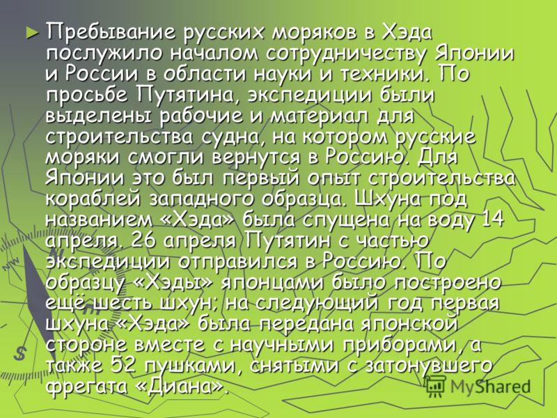 Пребывание русских моряков в Хэда послужило началом сотрудничеству Японии и России в области науки и техники. По просьбе Путятина, экспедиции были выделены рабочие и материал для строительства судна, на котором русские моряки смогли вернутся в Россию