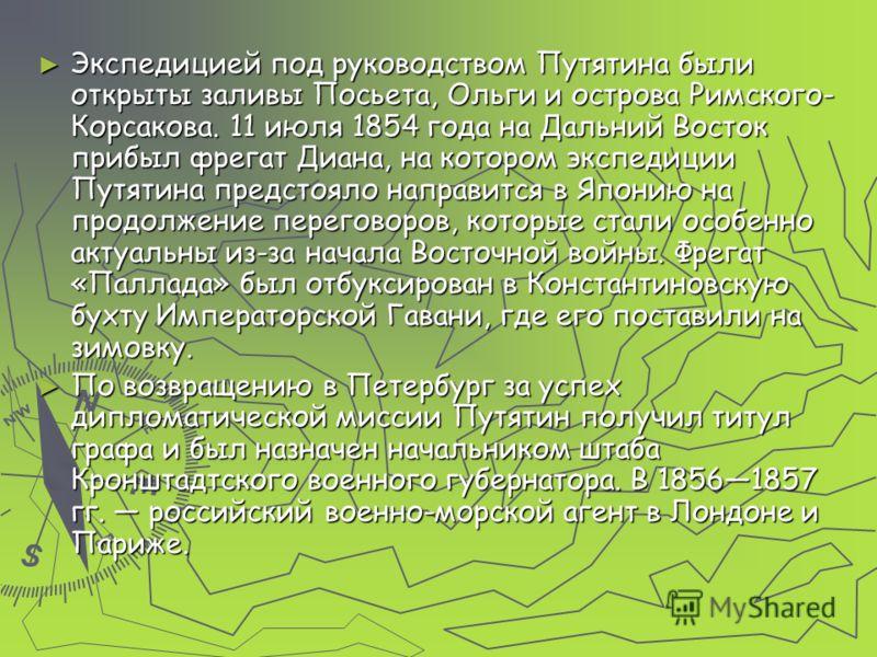 Экспедицией под руководством Путятина были открыты заливы Посьета, Ольги и острова Римского- Корсакова. 11 июля 1854 года на Дальний Восток прибыл фрегат Диана, на котором экспедиции Путятина предстояло направится в Японию на продолжение переговоров,