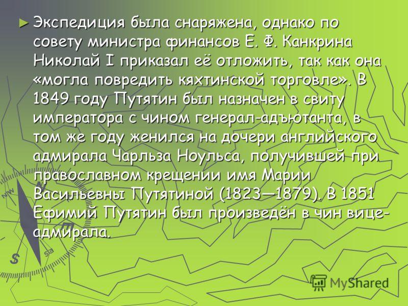 Экспедиция была снаряжена, однако по совету министра финансов Е. Ф. Канкрина Николай I приказал её отложить, так как она «могла повредить кяхтинской торговле». В 1849 году Путятин был назначен в свиту императора с чином генерал-адъютанта, в том же го