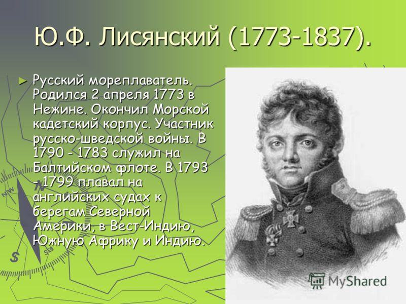 Ю.Ф. Лисянский (1773-1837). Русский мореплаватель. Родился 2 апреля 1773 в Нежине. Окончил Морской кадетский корпус. Участник русско-шведской войны. В 1790 - 1783 служил на Балтийском флоте. В 1793 - 1799 плавал на английских судах к берегам Северной